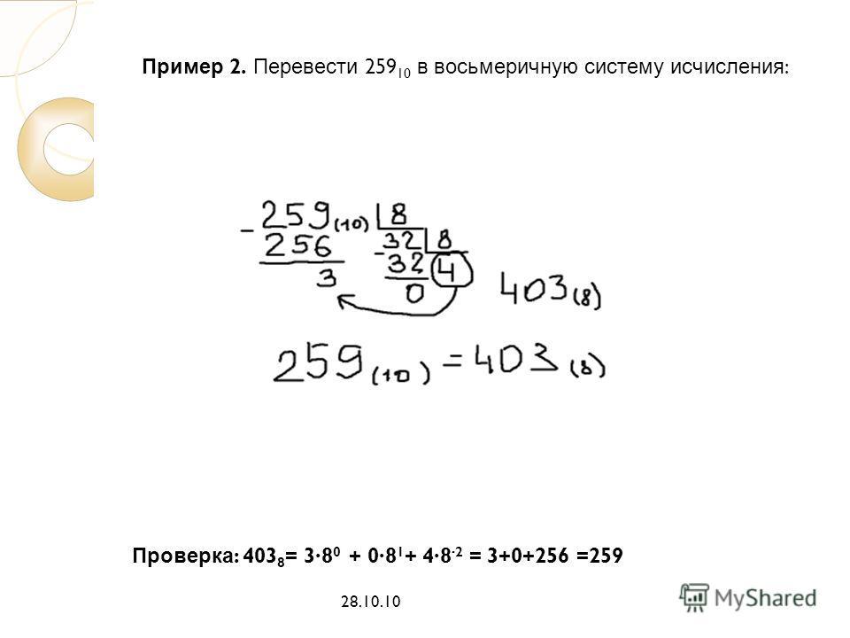 Пример 2. Перевести 259 10 в восьмеричную систему исчисления : 28.10.10 Проверка : 403 8 = 38 0 + 08 1 + 48 2 = 3+0+256 =259
