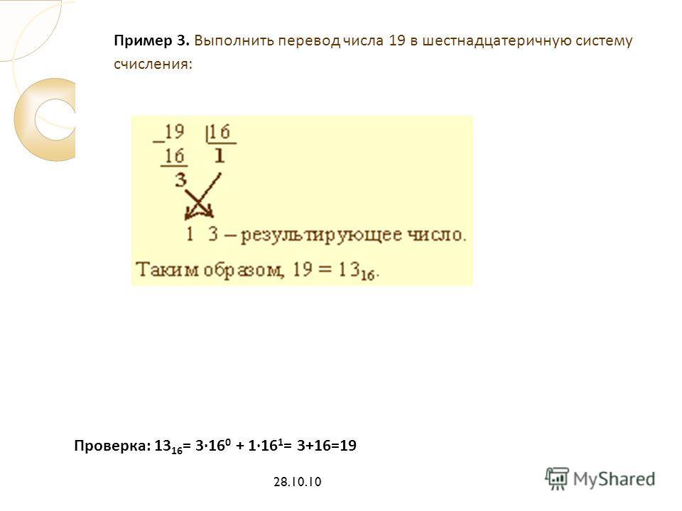 Пример 3. Выполнить перевод числа 19 в шестнадцатеричную систему счисления: 28.10.10 Проверка: 13 16 = 316 0 + 116 1 = 3+16=19