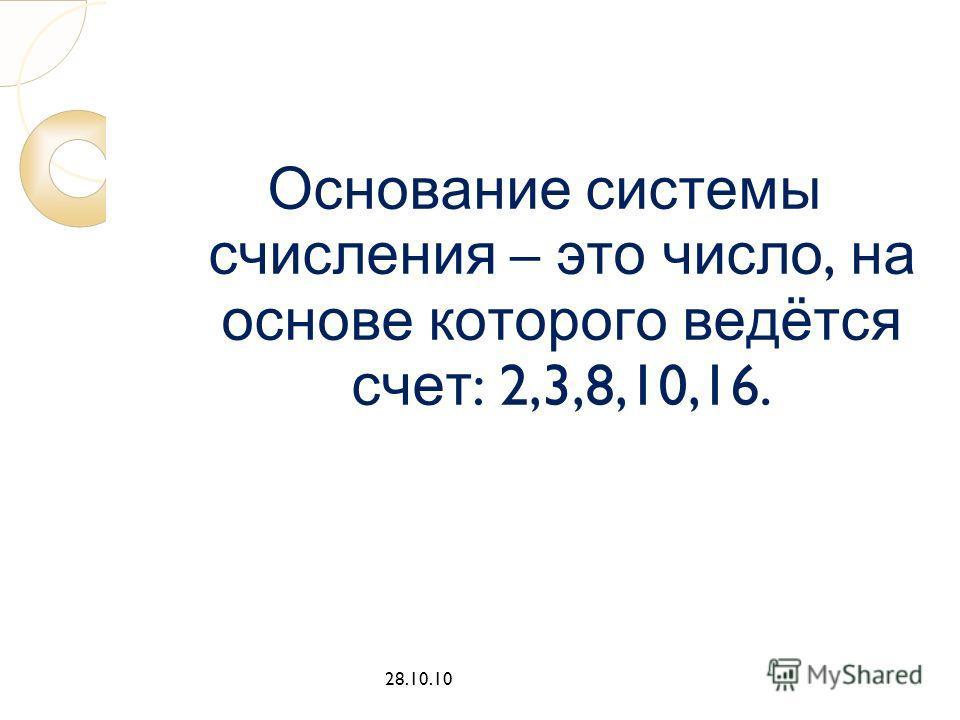Основание системы счисления – это число, на основе которого ведётся счет : 2,3,8,10,16. 28.10.10