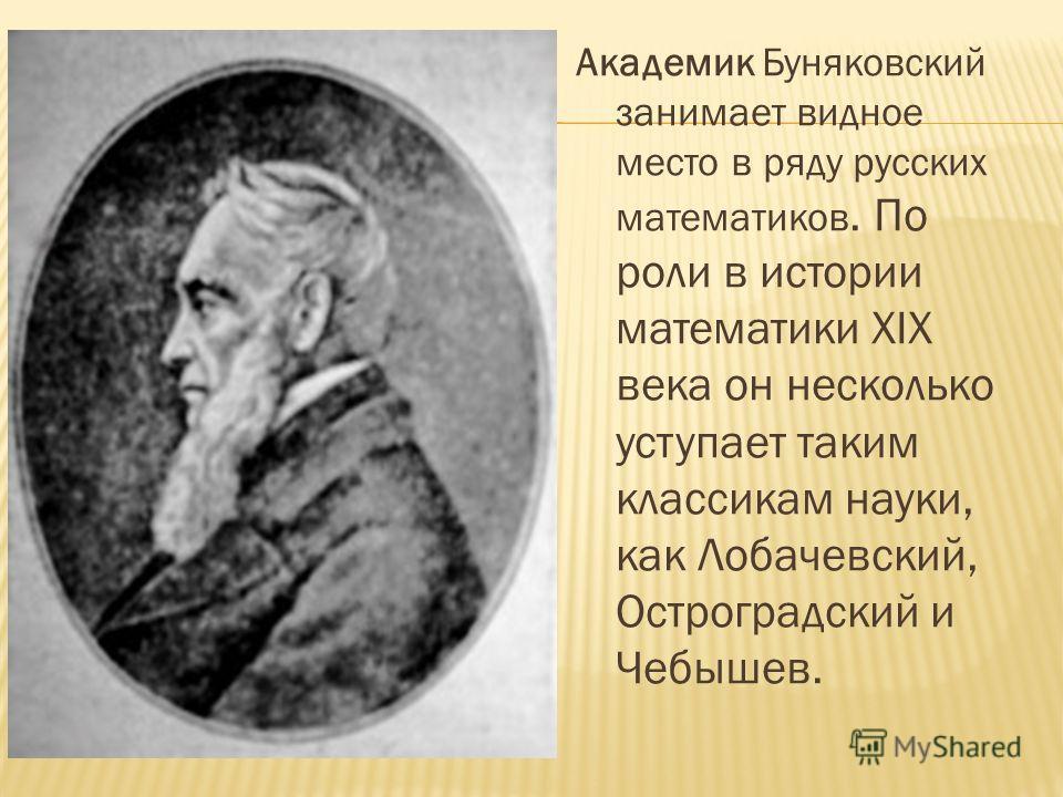 Академик Буняковский занимает видное место в ряду русских математиков. По роли в истории математики XIX века он несколько уступает таким классикам науки, как Лобачевский, Остроградский и Чебышев.