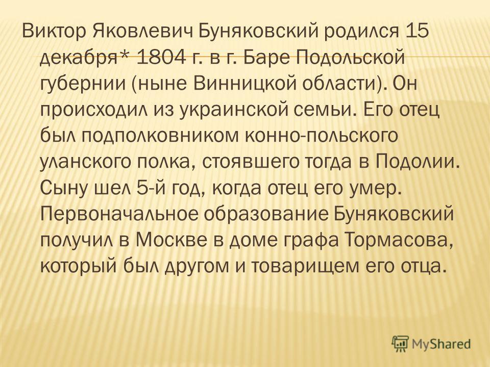 Виктор Яковлевич Буняковский родился 15 декабря* 1804 г. в г. Баре Подольской губернии (ныне Винницкой области). Он происходил из украинской семьи. Его отец был подполковником конно-польского уланского полка, стоявшего тогда в Подолии. Сыну шел 5-й г