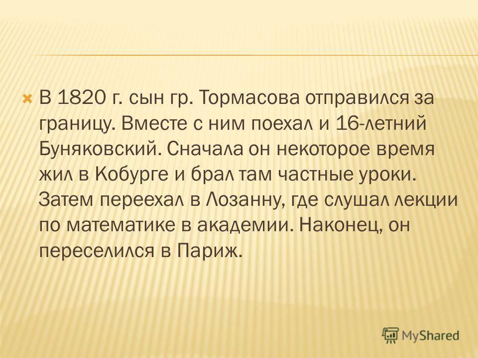 В 1820 г. сын гр. Тормасова отправился за границу. Вместе с ним поехал и 16-летний Буняковский. Сначала он некоторое время жил в Кобурге и брал там частные уроки. Затем переехал в Лозанну, где слушал лекции по математике в академии. Наконец, он перес