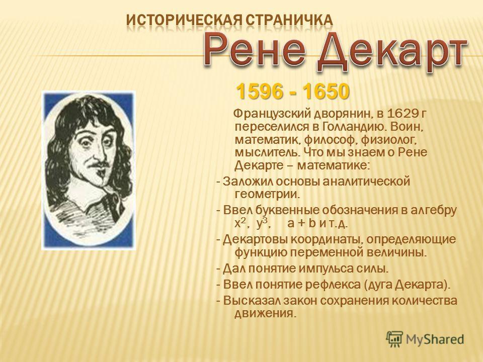 1596 - 1650 Французский дворянин, в 1629 г переселился в Голландию. Воин, математик, философ, физиолог, мыслитель. Что мы знаем о Рене Декарте – математике: - Заложил основы аналитической геометрии. - Ввел буквенные обозначения в алгебру x 2, y 3, a