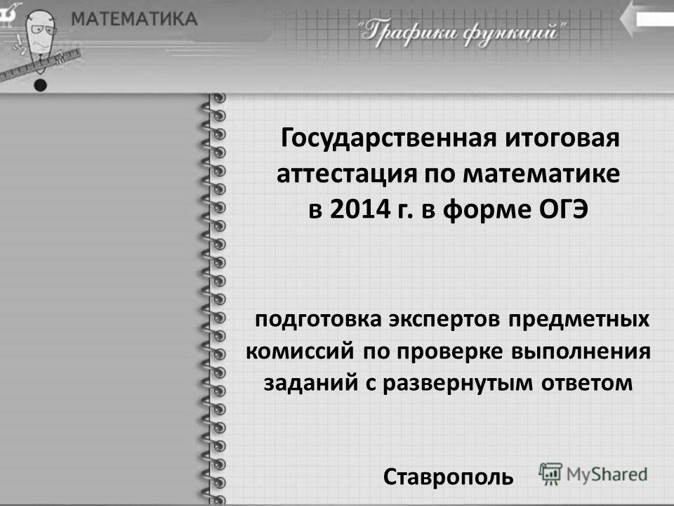 Государственная итоговая аттестация по математике в 2014 г. в форме ОГЭ подготовка экспертов предметных комиссий по проверке выполнения заданий с развернутым ответом Ставрополь