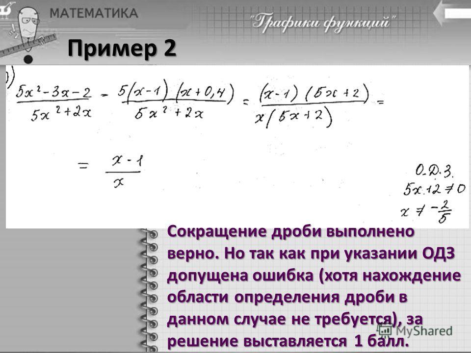 Пример 2 Сокращение дроби выполнено верно. Но так как при указании ОДЗ допущена ошибка (хотя нахождение области определения дроби в данном случае не требуется), за решение выставляется 1 балл.