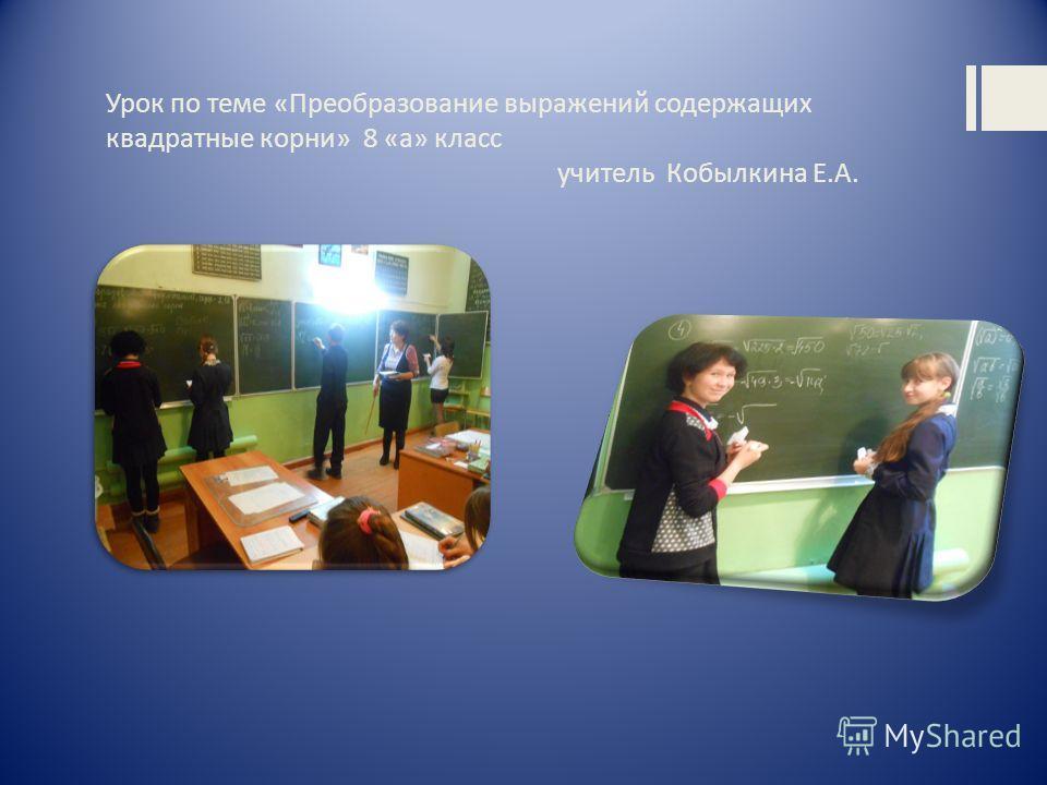 Урок по теме «Преобразование выражений содержащих квадратные корни» 8 «а» класс учитель Кобылкина Е.А.