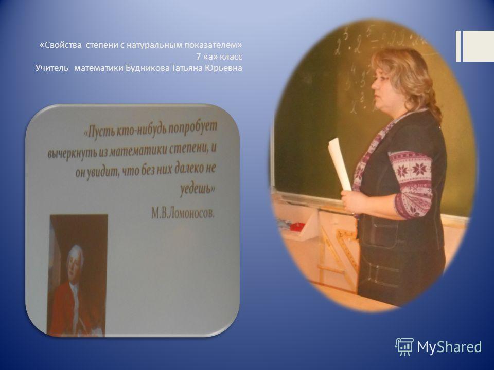 «Свойства степени с натуральным показателем» 7 «а» класс Учитель математики Будникова Татьяна Юрьевна