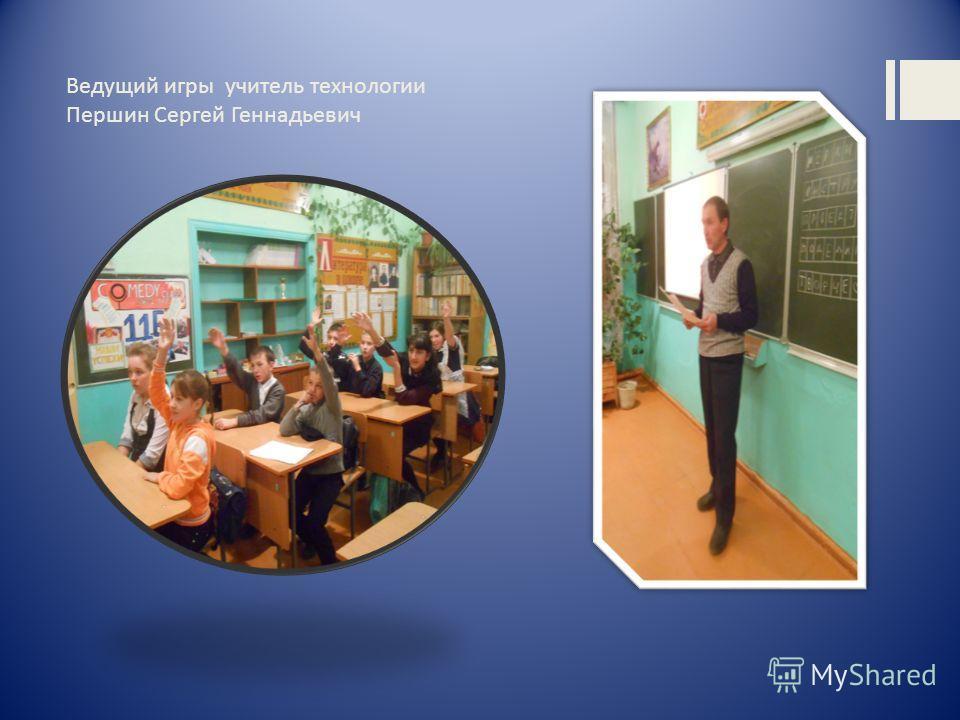 Ведущий игры учитель технологии Першин Сергей Геннадьевич