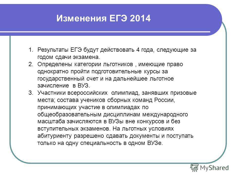 Изменения ЕГЭ 2014 1. Результаты ЕГЭ будут действовать 4 года, следующие за годом сдачи экзамена. 2. Определены категории льготников, имеющие право однократно пройти подготовительные курсы за государственный счет и на дальнейшее льготное зачисление в