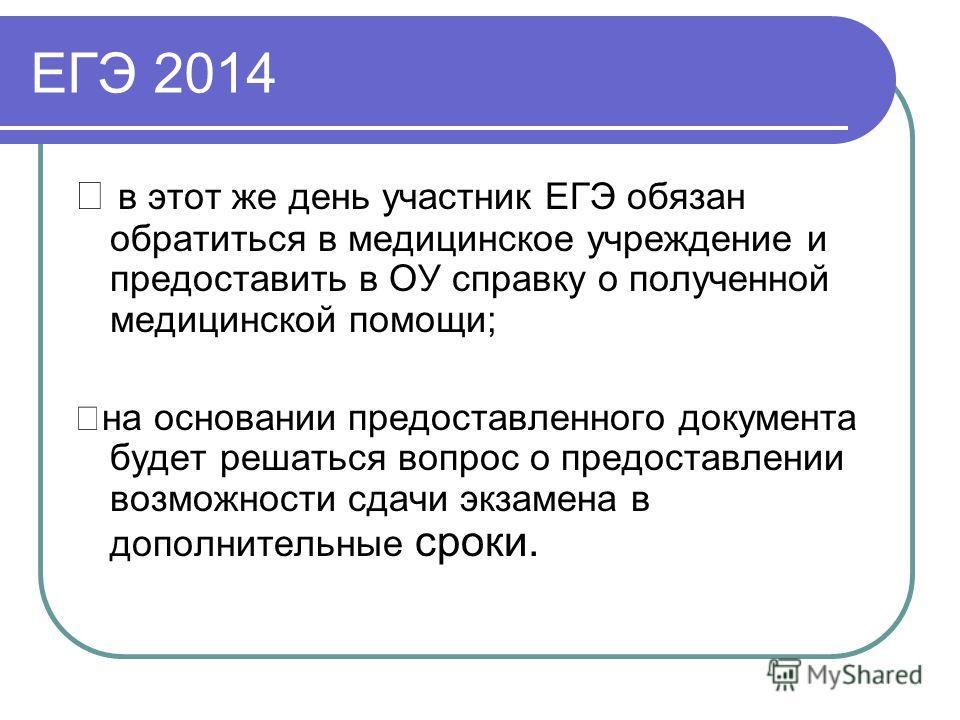 ЕГЭ 2014 в этот же день участник ЕГЭ обязан обратиться в медицинское учреждение и предоставить в ОУ справку о полученной медицинской помощи; на основании предоставленного документа будет решаться вопрос о предоставлении возможности сдачи экзамена в д