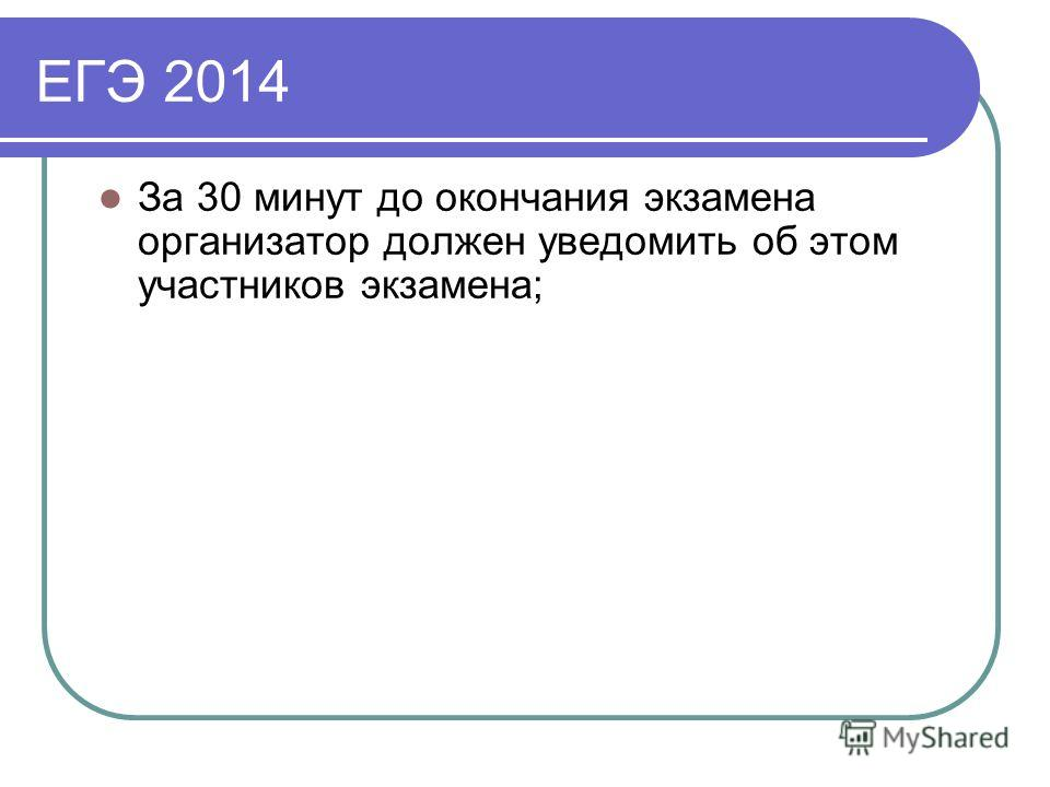 ЕГЭ 2014 За 30 минут до окончания экзамена организатор должен уведомить об этом участников экзамена;
