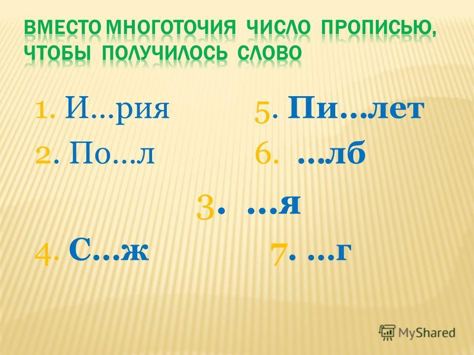 1. И…рия 5. Пи…лет 2. По…л 6. …лб 3. …я 4. С…ж 7. …г