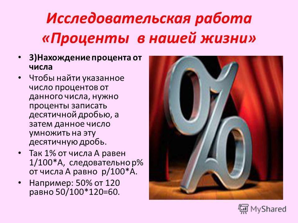 Исследовательская работа «Проценты в нашей жизни» 3)Нахождение процента от числа Чтобы найти указанное число процентов от данного числа, нужно проценты записать десятичной дробью, а затем данное число умножить на эту десятичную дробь. Так 1% от числа