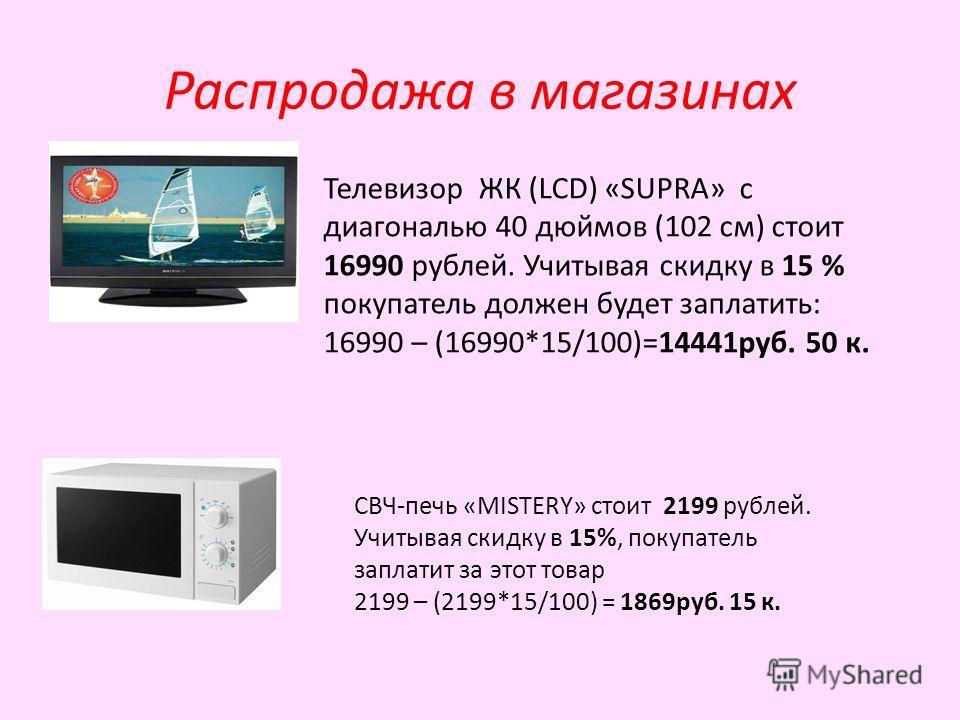 Распродажа в магазинах Телевизор ЖК (LCD) «SUPRA» с диагональю 40 дюймов (102 см) стоит 16990 рублей. Учитывая скидку в 15 % покупатель должен будет заплатить: 16990 – (16990*15/100)=14441 руб. 50 к. СВЧ-печь «MISTERY» стоит 2199 рублей. Учитывая ски