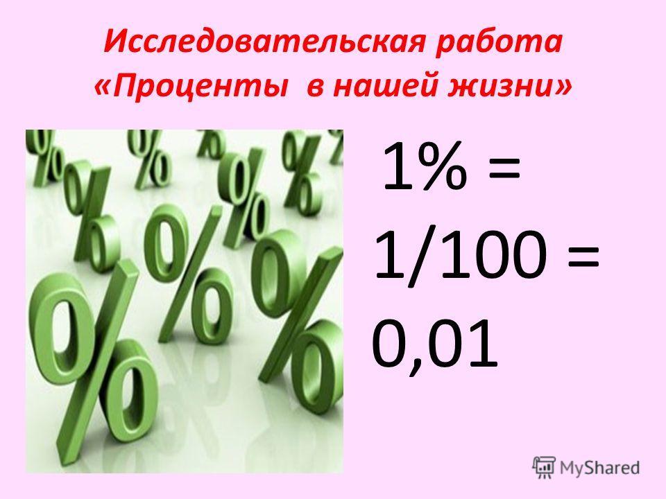 Исследовательская работа «Проценты в нашей жизни» 1% = 1/100 = 0,01