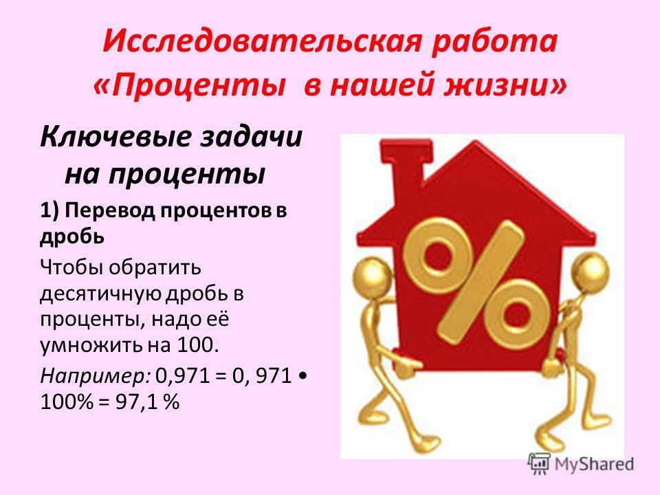 Исследовательская работа «Проценты в нашей жизни» Ключевые задачи на проценты 1) Перевод процентов в дробь Чтобы обратить десятичную дробь в проценты, надо её умножить на 100. Например: 0,971 = 0, 971 100% = 97,1 %