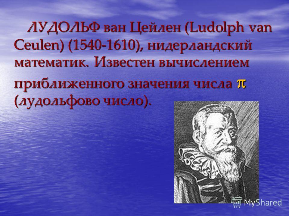 ЛУДОЛЬФ ван Цейлен (Ludolph van Ceulen) (1540-1610), нидерландский математик. Известен вычислением приближенного значения числа (лудольфово число). ЛУДОЛЬФ ван Цейлен (Ludolph van Ceulen) (1540-1610), нидерландский математик. Известен вычислением при