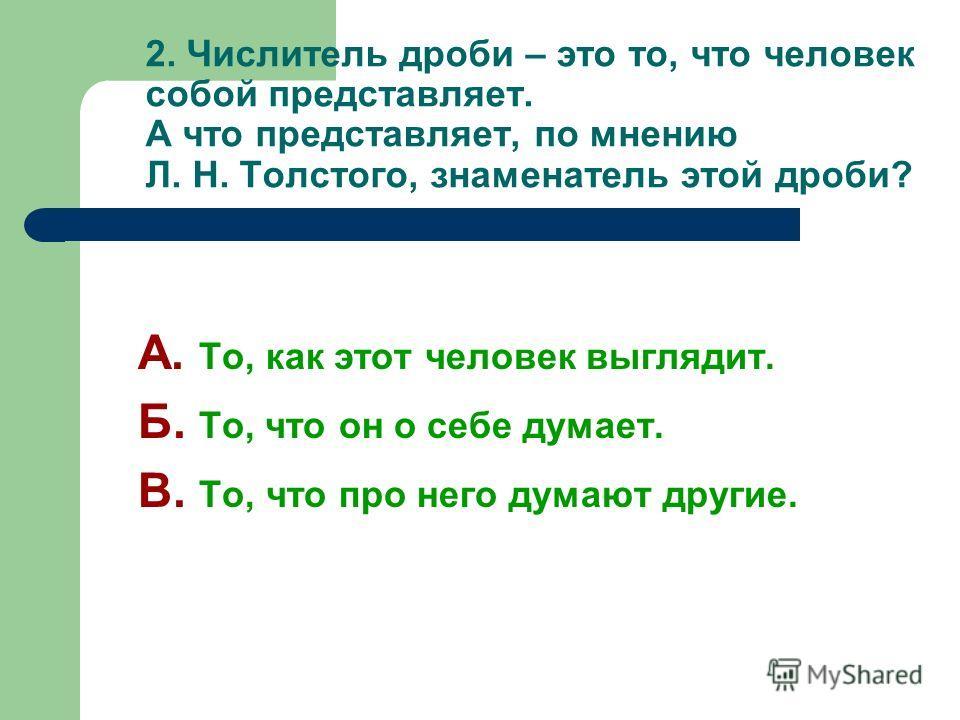 2. Числитель дроби – это то, что человек собой представляет. А что представляет, по мнению Л. Н. Толстого, знаменатель этой дроби? А. То, как этот человек выглядит. Б. То, что он о себе думает. В. То, что про него думают другие.