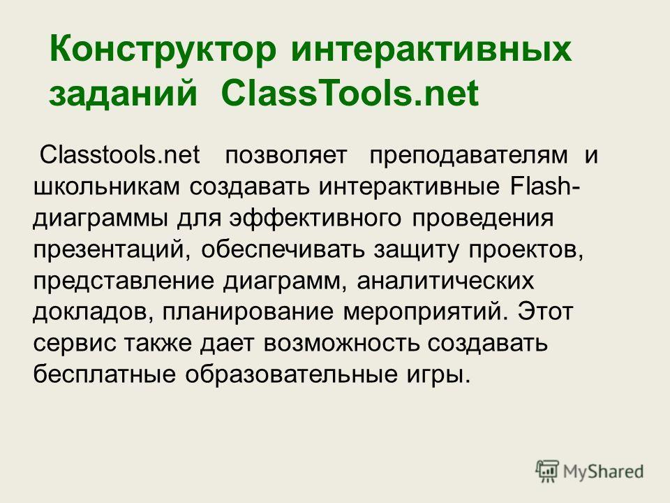 Конструктор интерактивных заданий ClassTools.net Classtools.net позволяет преподавателям и школьникам создавать интерактивные Flash- диаграммы для эффективного проведения презентаций, обеспечивать защиту проектов, представление диаграмм, аналитически