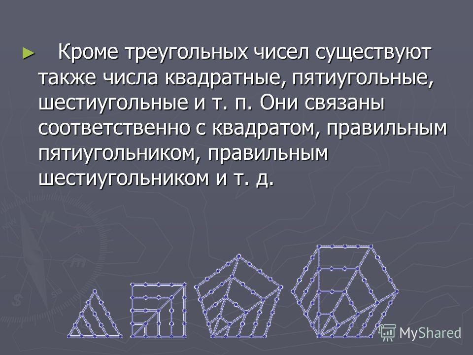 Кроме треугольных чисел существуют также числа квадратные, пятиугольные, шестиугольные и т. п. Они связаны соответственно с квадратом, правильным пятиугольником, правильным шестиугольником и т. д. Кроме треугольных чисел существуют также числа квадра
