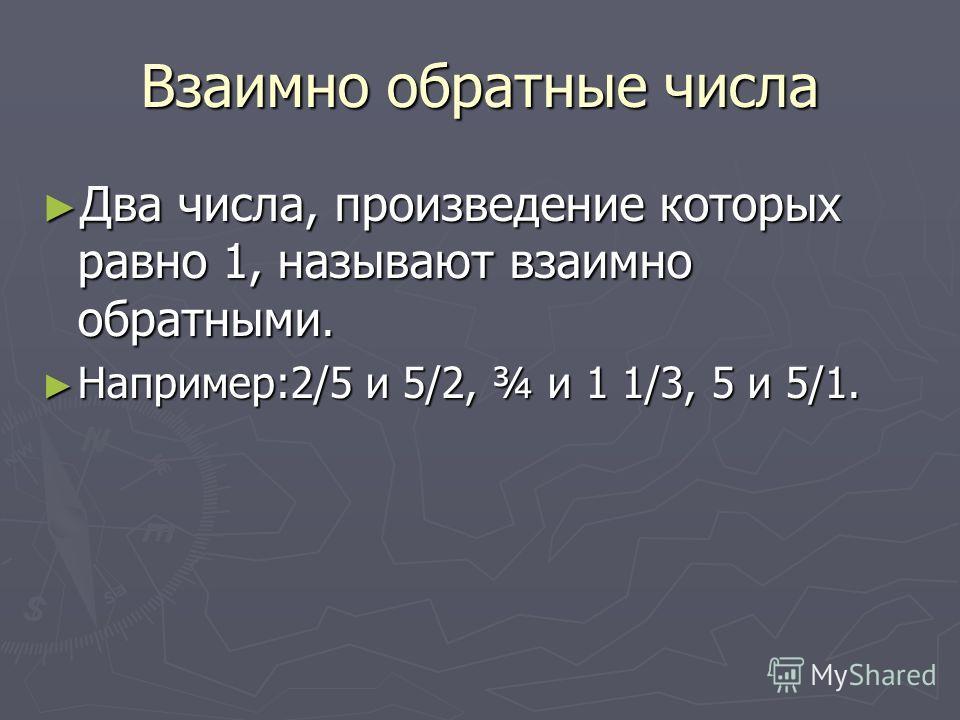 Взаимно обратные числа Два числа, произведение которых равно 1, называют взаимно обратными. Два числа, произведение которых равно 1, называют взаимно обратными. Например:2/5 и 5/2, ¾ и 1 1/3, 5 и 5/1. Например:2/5 и 5/2, ¾ и 1 1/3, 5 и 5/1.