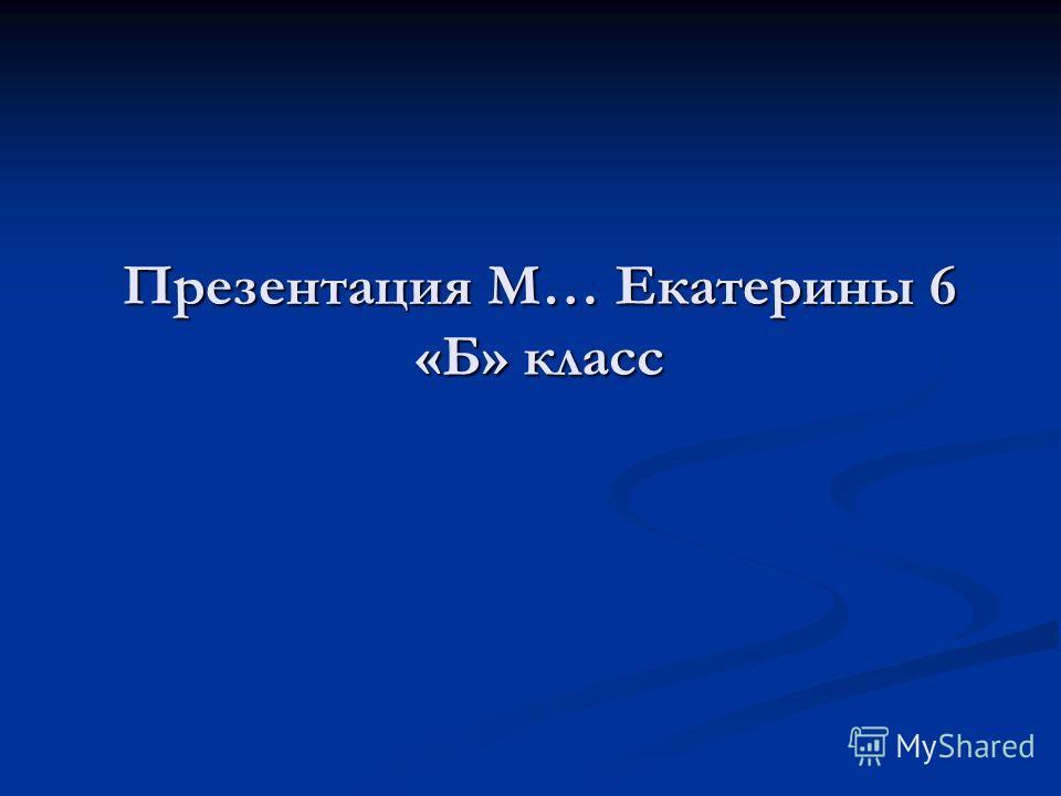 Презентация М… Екатерины 6 «Б» класс