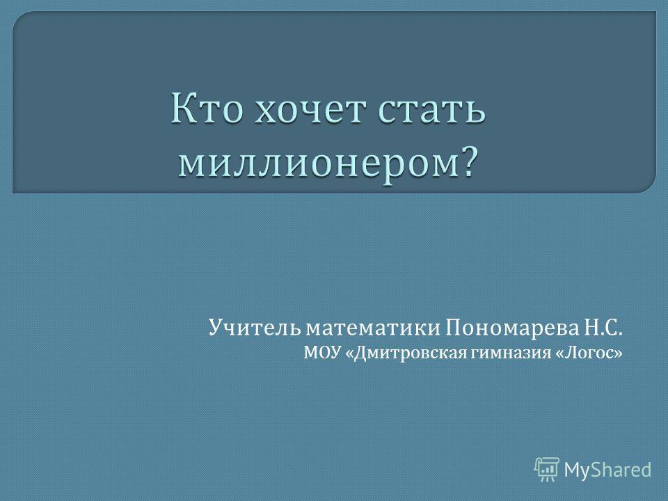 Учитель математики Пономарева Н. С. МОУ « Дмитровская гимназия « Логос »