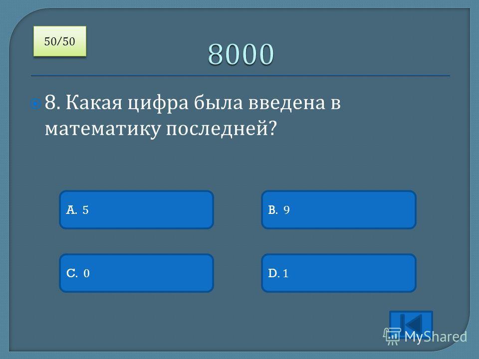 8. Какая цифра была введена в математику последней ? A. 5 C. 0D. 1 B. 9 50/50 /50