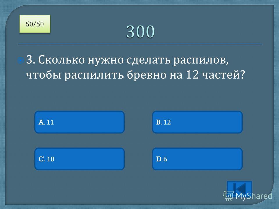 3. Сколько нужно сделать распилов, чтобы распилить бревно на 12 частей ? A. 11 C. 10D.6 B. 12 50/50 /50