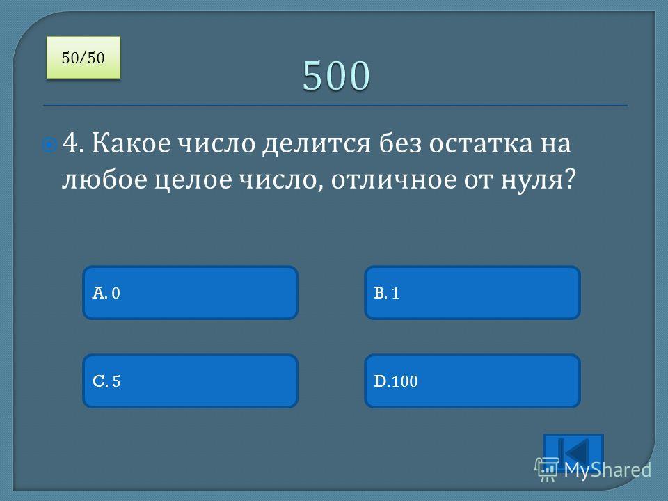 4. Какое число делится без остатка на любое целое число, отличное от нуля ? A. 0 C. 5D.100 B. 1 50/50 /50
