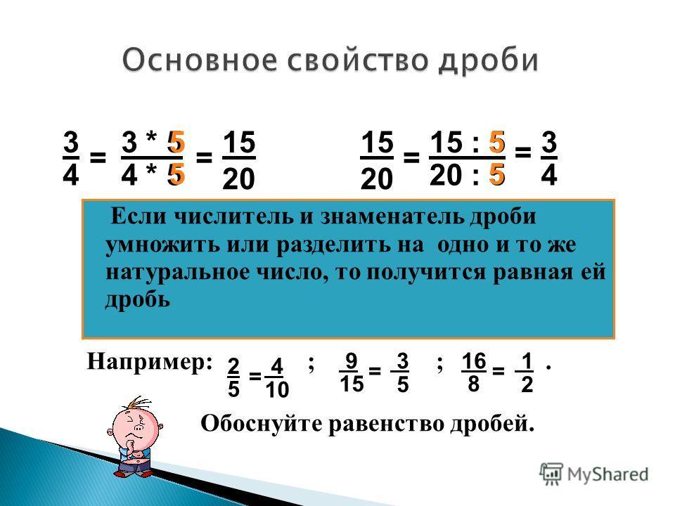 Если числитель и знаменатель дроби умножить или разделить на одно и то же натуральное число, то получится равная ей дробь Например: ; ;. Обоснуйте равенство дробей. 3 4 = 15 20 3 * 5 4 * 5 = 5 5 3 4 = 15 20 15 : 5 20 : 5 = 5 5 2 5 = 4 10 9 15 = 3 5 1