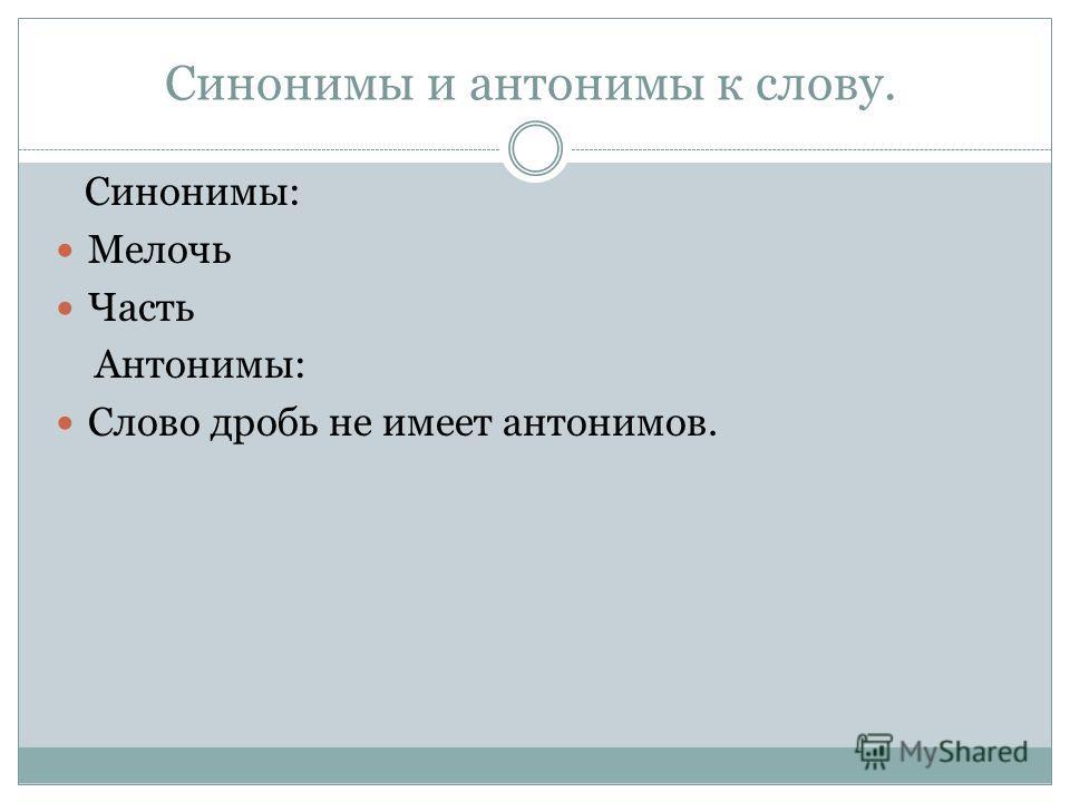 Синонимы и антонимы к слову. Синонимы: Мелочь Часть Антонимы: Слово дробь не имеет антонимов.