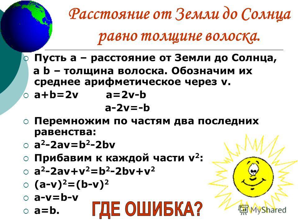 Расстояние от Земли до Солнца равно толщине волоска. Пусть а – расстояние от Земли до Солнца, а b – толщина волоска. Обозначим их среднее арифметическое через v. a+b=2v a=2v-b a-2v=-b Перемножим по частям два последних равенства: a 2 -2av=b 2 -2bv Пр