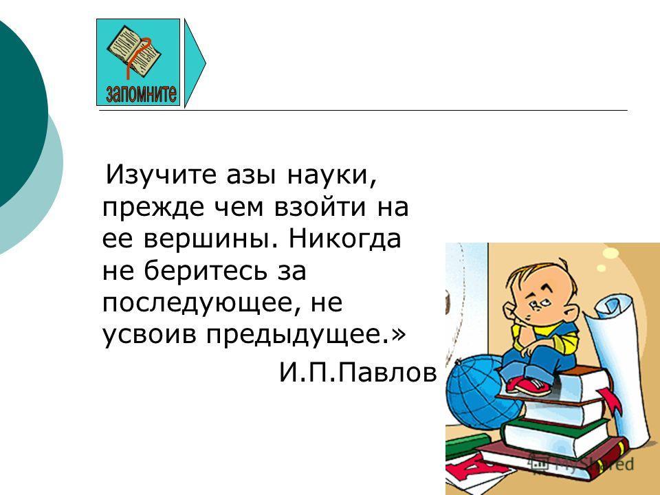 Изучите азы науки, прежде чем взойти на ее вершины. Никогда не беритесь за последующее, не усвоив предыдущее.» И.П.Павлов