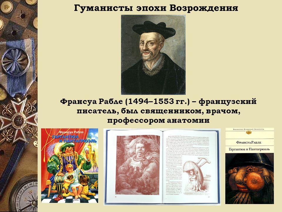 Гуманисты эпохи Возрождения Франсуа Рабле (1494–1553 гг.) – французский писатель, был священником, врачом, профессором анатомии
