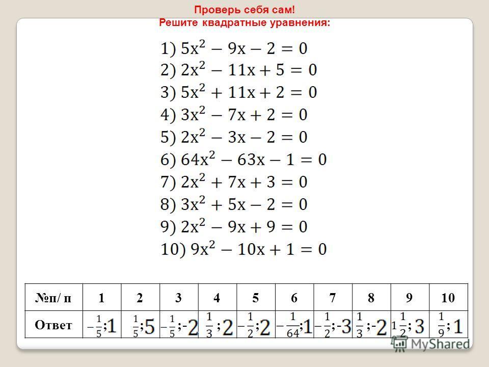 Проверь себя сам! Решите квадратные уравнения: п/ п 12345678910 Ответ ; ; ; ; ; ; ; ;;;