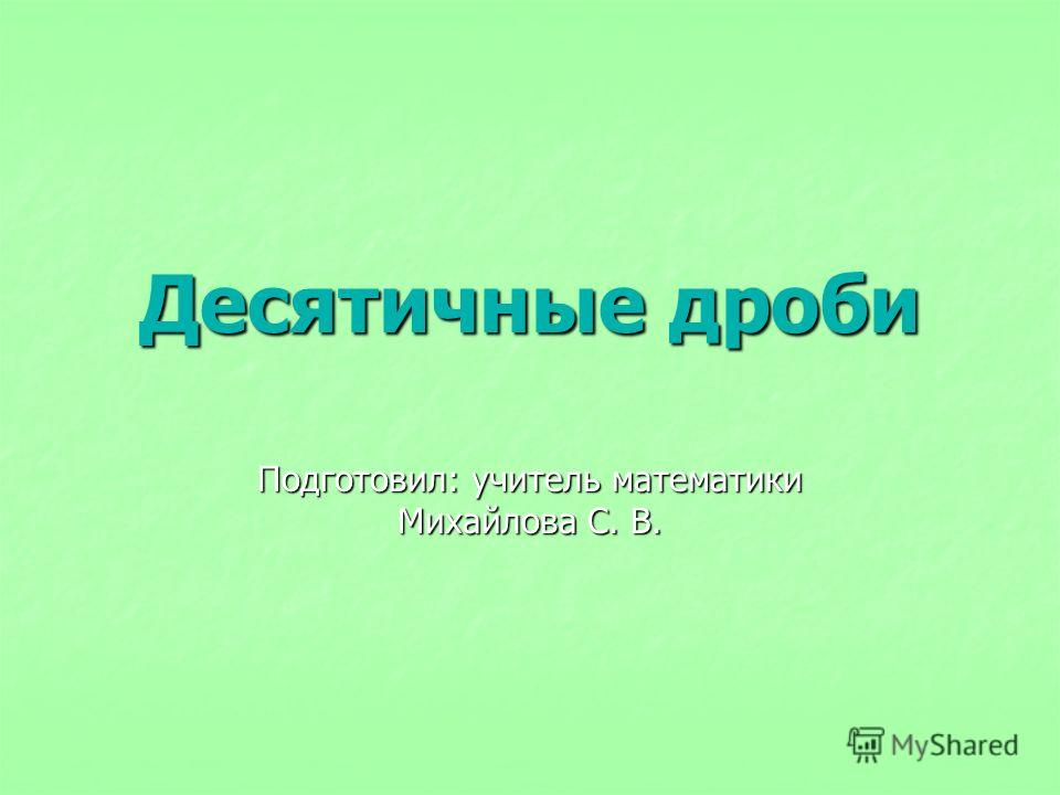 Десятичные дроби Подготовил: учитель математики Михайлова С. В.