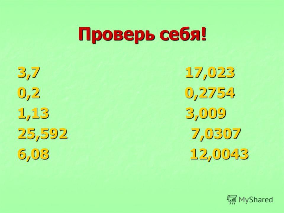 Проверь себя! 3,7 17,023 0,2 0,2754 1,13 3,009 25,592 7,0307 6,08 12,0043
