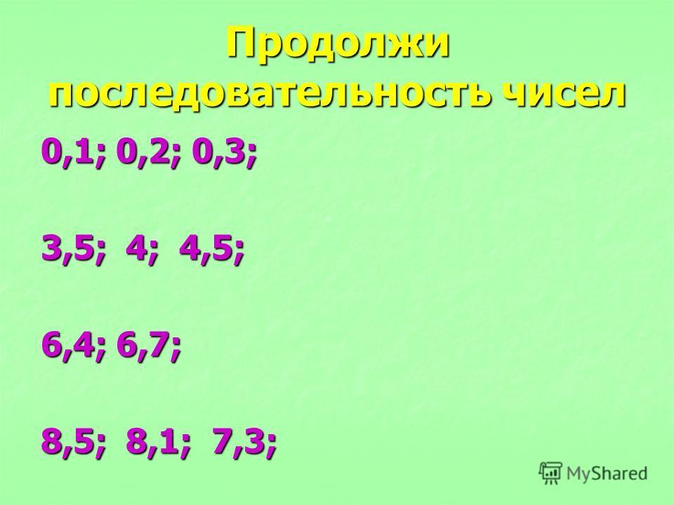 Продолжи последовательность чисел 0,1; 0,2; 0,3; 3,5; 4; 4,5; 6,4; 6,7; 8,5; 8,1; 7,3;