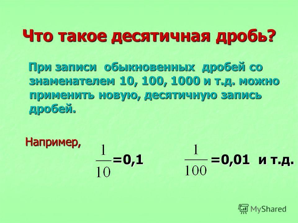 Что такое десятичная дробь? При записи обыкновенных дробей со знаменателем 10, 100, 1000 и т.д. можно применить новую, десятичную запись дробей. При записи обыкновенных дробей со знаменателем 10, 100, 1000 и т.д. можно применить новую, десятичную зап