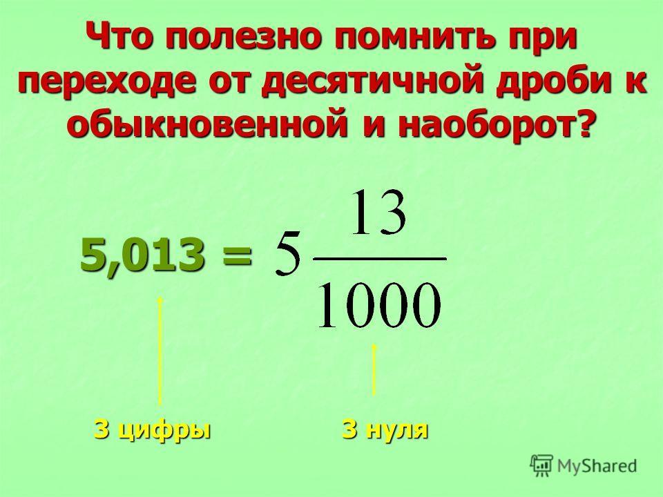 Что полезно помнить при переходе от десятичной дроби к обыкновенной и наоборот? 5,013 = 5,013 = 3 цифры 3 нуля 3 цифры 3 нуля