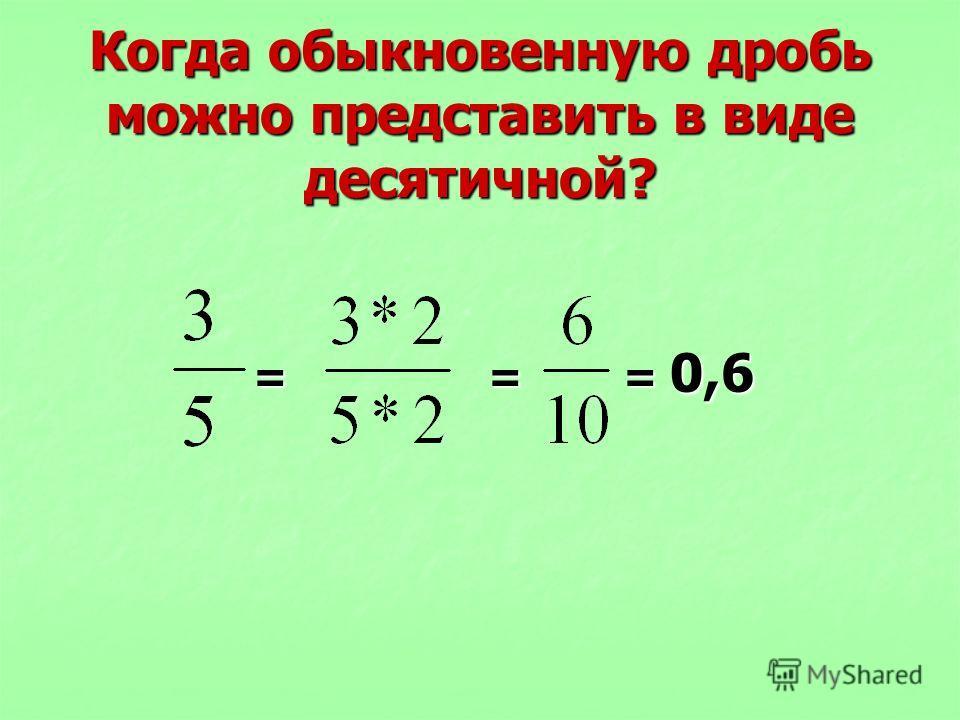 Когда обыкновенную дробь можно представить в виде десятичной? = = = 0,6 = = = 0,6
