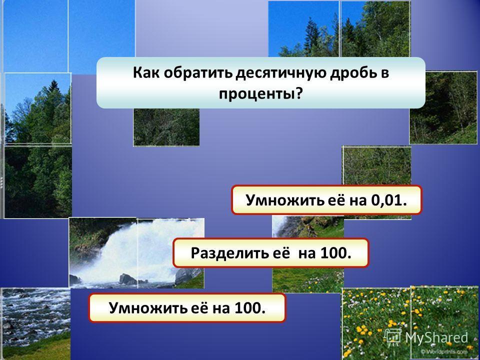 Как обратить десятичную дробь в проценты? Умножить её на 0,01. Разделить её на 100. Умножить её на 100.