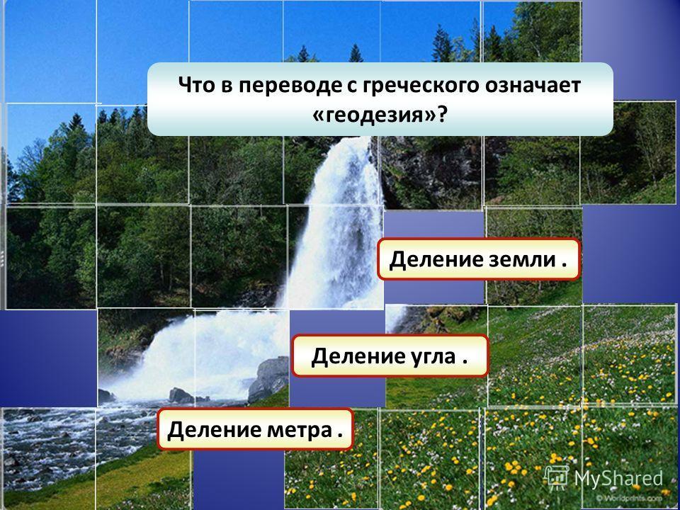 Что в переводе с греческого означает «геодезия»? Деление метра. Деление угла. Деление земли.