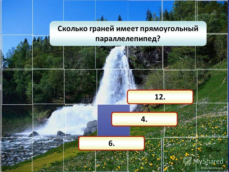 Сколько граней имеет прямоугольный параллелепипед? 6. 4. 12.