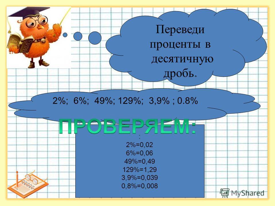 2%; 6%; 49%; 129%; 3,9% ; 0.8% : 2%=0,02 6%=0,06 49%=0,49 129%=1,29 3,9%=0,039 0,8%=0,008 Переведи проценты в десятичную дробь.