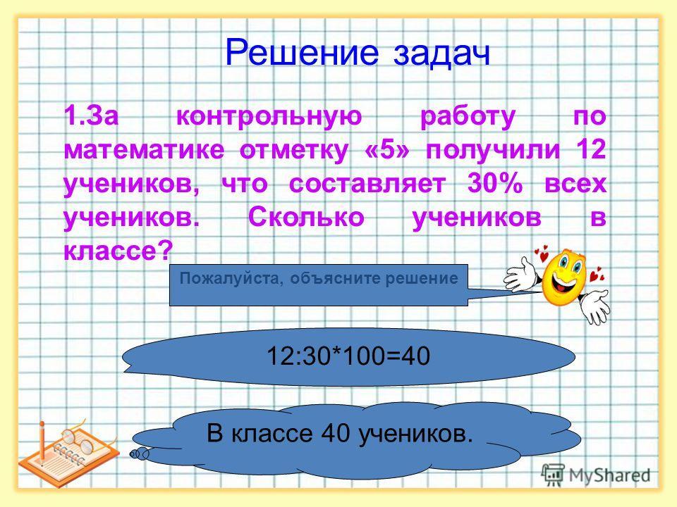 Решение задач 1. За контрольную работу по математике отметку «5» получили 12 учеников, что составляет 30% всех учеников. Сколько учеников в классе? В классе 40 учеников. Пожалуйста, объясните решение 12:30*100=40