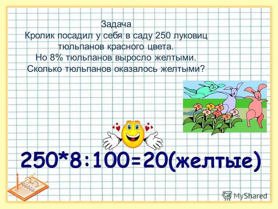 Задача Кролик посадил у себя в саду 250 луковиц тюльпанов красного цвета. Но 8% тюльпанов выросло желтыми. Сколько тюльпанов оказалось желтыми?