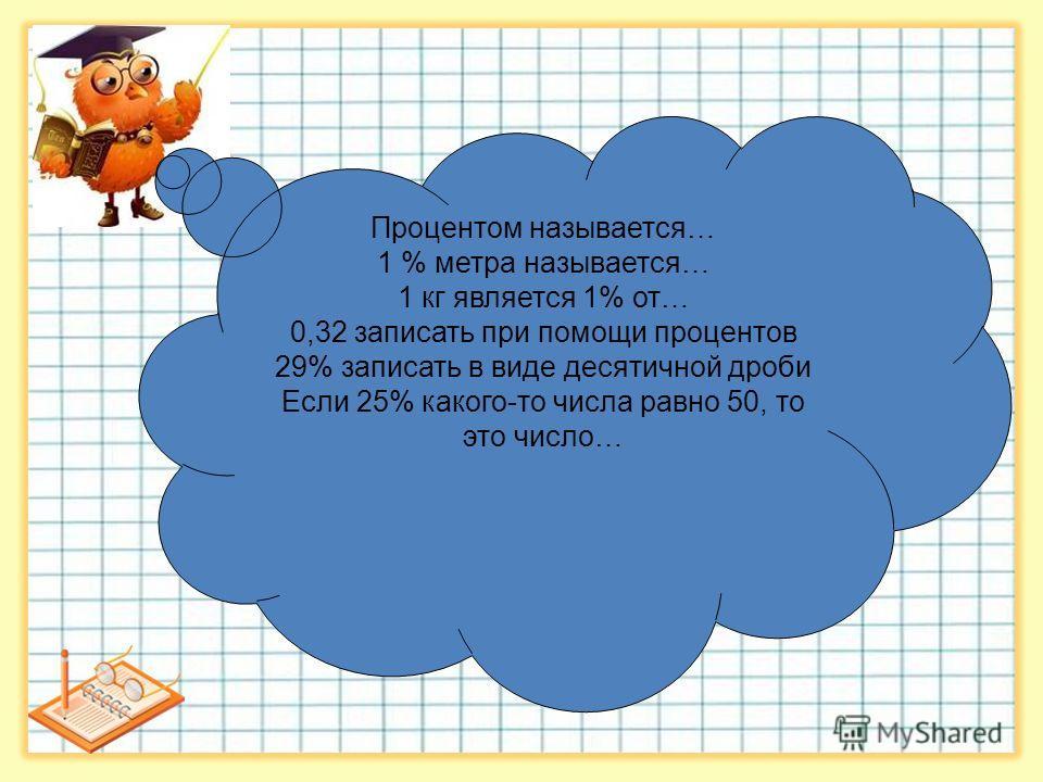 Процентом называется… 1 % метра называется… 1 кг является 1% от… 0,32 записать при помощи процентов 29% записать в виде десятичной дроби Если 25% какого-то числа равно 50, то это число…