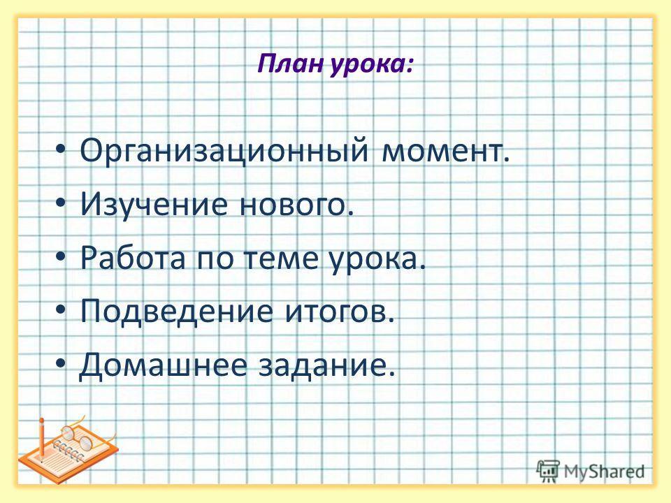 План урока: Организационный момент. Изучение нового. Работа по теме урока. Подведение итогов. Домашнее задание.